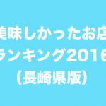 美味しかったお店ランキング2016(長崎県版)